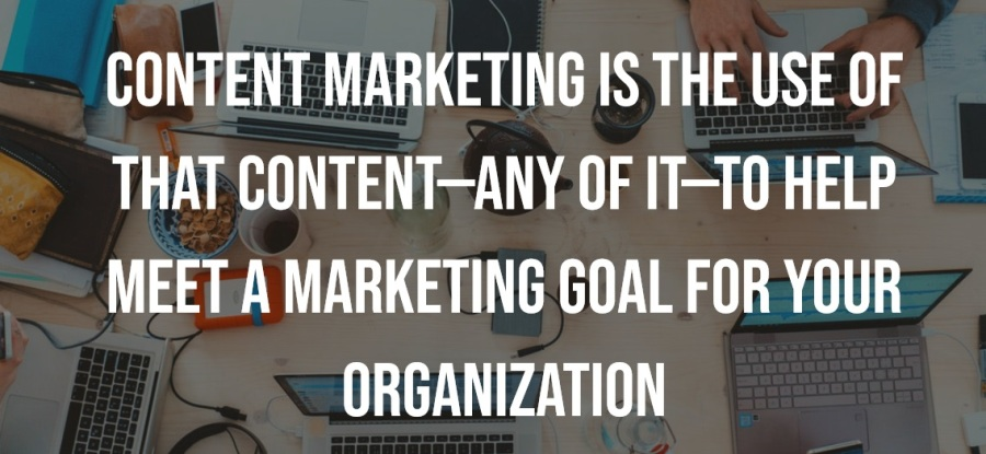Content Marketing is the use of that content -any of it - to help meet a marketing goal for your organization